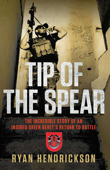 Tip of the Spear: The Incredible Story of an Injured Green Beret's Return to Battle, Ryan Hendrickson
