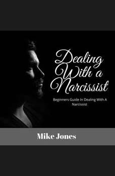 Dealing With a Narcissist: Beginners Guide In Dealing With a Narcissist, Mike Jones