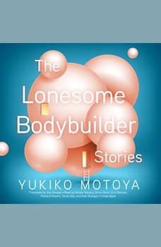 The Lonesome Bodybuilder: Stories, Yukiko Motoya