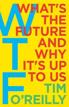 WTF?: What's the Future and Why It's Up to Us What's the Future and Why It's Up to Us, Tim O'Reilly