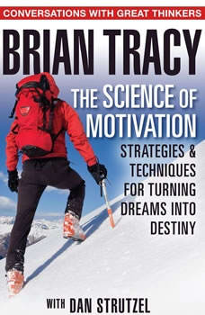 The Science of Motivation: Strategies & Techniques for Turning Dreams into Destiny, Brian Tracy