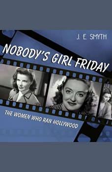 Nobody's Girl Friday: The Women Who Ran Hollywood, J. E. Smyth