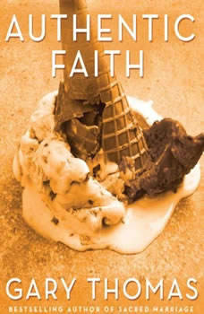 Authentic Faith: The Power of a Fire-Tested Life, Gary L. Thomas