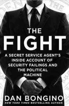 The Fight: A Secret Service Agent's Inside Account of Security Failings and the Political Machine A Secret Service Agent's Inside Account of Security Failings and the Political Machine, Dan Bongino