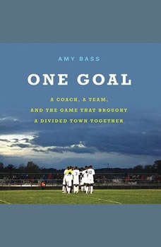 One Goal: A Coach, a Team, and the Game That Brought a Divided Town Together, Amy Bass