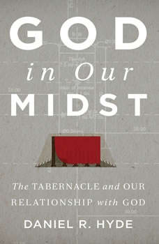 God In Our Midst Teaching Series: The Tabernacle and Our Relationship with God, Daniel R. Hyde