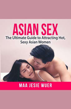 Asian Sex: The Ultimate Guide to Attracting Hot, Sexy Asian Women, Maa Jesie Wuer
