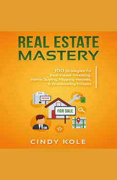 REAL ESTATE MASTERY: 100 Strategies for Real Estate Investing, Home Buying, Flipping Houses, & Wholesaling Houses, Cindy Kole