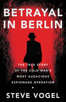 Betrayal in Berlin: The True Story of the Cold War's Most Audacious Espionage Operation, Steve Vogel