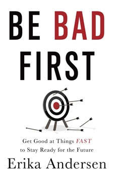 Be Bad First: Get Good at Things Fast to Stay Ready for the Future, Erika Andersen