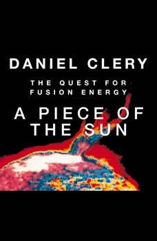 A Piece of the Sun: The Quest for Fusion Energy The Quest for Fusion Energy, Daniel Clery
