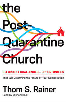 The Post-Quarantine Church: Six Urgent Challenges and Opportunities That Will Determine the Future of Your Congregation, Thom S. Rainer