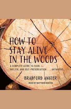 How to Stay Alive in the Woods: A Complete Guide to Food, Shelter and Self-Preservation Anywhere, Bradford Angier