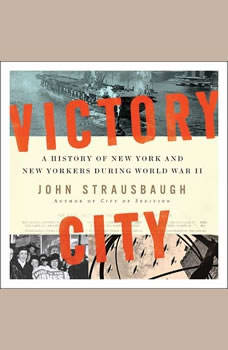 Victory City: A History of New York and New Yorkers during World War II, John Strausbaugh
