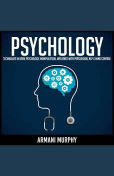Psychology: Techniques in Dark Psychology, Manipulation, Influence with Persuasion, NLP & Mind Control, Armani Murphy