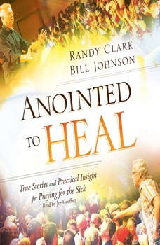 Anointed to Heal: True Stories and Practical Insight for Praying for the Sick, Randy Clark