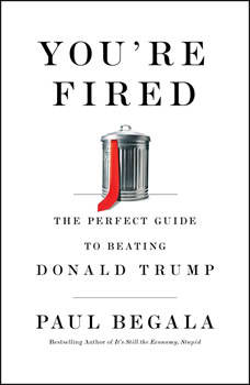 You're Fired: The Perfect Guide to Beating Donald Trump, Paul Begala
