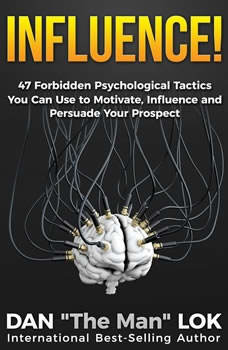 Influence: 47 Forbidden Psychological Tactics You Can Use To Motivate, Influence and Persuade Your Prospect, Dan Lok