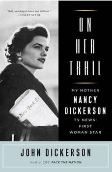 On Her Trail: My Mother, Nancy Dickerson, TV News' First Woman Star, John Dickerson