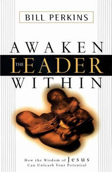 Awaken the Leader Within: How the Wisdom of Jesus Can Unleash Your Full Potential, Bill Perkins