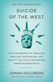 Suicide of the West: How the Rebirth of Tribalism, Populism, Nationalism, and Identity Politics is Destroying American Democracy, Jonah Goldberg