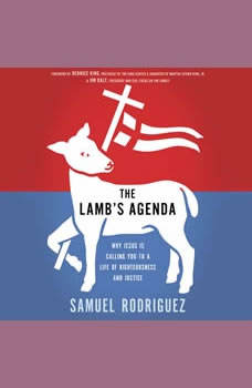 The Lamb's Agenda: Why Jesus Is Calling You to a Life of Righteousness and Justice, Samuel Rodriguez