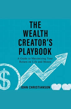 The Wealth Creator's Playbook: A Guide to Maximizing Your Return on Life and Money, John Christianson