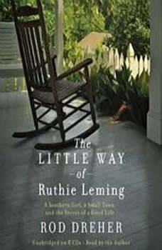 The Little Way of Ruthie Leming: A Southern Girl, a Small Town, and the Secret of a Good Life A Southern Girl, a Small Town, and the Secret of a Good Life, Rod Dreher