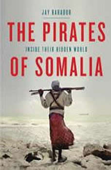 The Pirates of Somalia: Inside Their Hidden World, Jay Bahadur