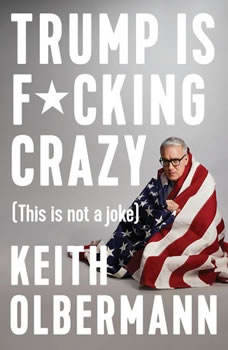 Trump is F*cking Crazy: (This is Not a Joke), Keith Olbermann