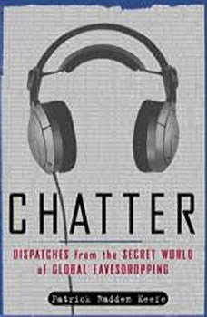 Chatter: Uncovering the Echelon Surveillance Network and the Secret World of Global Eavesdropping Uncovering the Echelon Surveillance Network and the Secret World of Global Eavesdropping, Patrick Radden Keefe