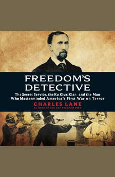 Freedom's Detective: The Secret Service, the Ku Klux Klan, and the Man Who Masterminded Americaa€™s First War on Terror, Charles Lane