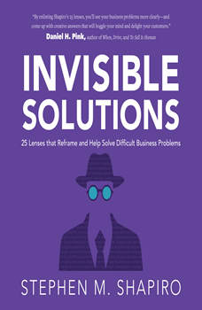 Invisible Solutions: 25 Lenses that Reframe and Help Solve Difficult Business Problems, Stephen Shapiro