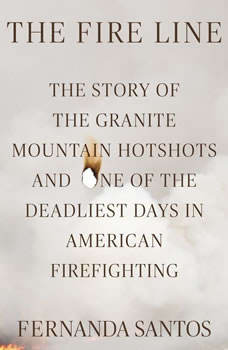 The Fire Line: The Story of the Granite Mountain Hotshots and One of the Deadliest Days in American Firefighting The Story of the Granite Mountain Hotshots and One of the Deadliest Days in American Firefighting, Fernanda Santos