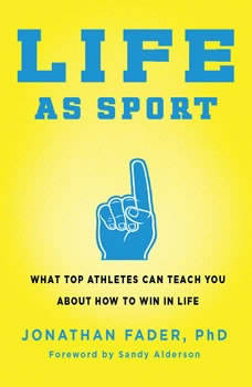 Life as Sport: What Top Athletes Can Teach You about How to Win in Life, Jonathan Fader