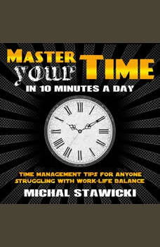 Master Your Time in 10 Minutes a Day: Time Management Tips for Anyone Struggling With Work-Life Balance, Michal Stawicki