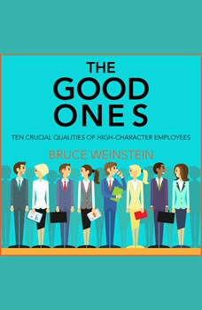 The Good Ones: Ten Crucial Qualities of High-Character Employees, PhD Weinstein