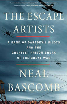 The Escape Artists: A Band of Daredevil Pilots and the Greatest Prison Break of the Great War, Neal Bascomb