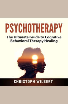 Psychotherapy: The Ultimate Guide to Cognitive Behavioral Therapy Healing, Christoph Wilbert