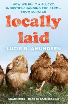Locally Laid: How We Built a Plucky, Industry-Changing Egg Farmfrom Scratch How We Built a Plucky, Industry-Changing Egg Farmfrom Scratch, Lucie B. Amundsen