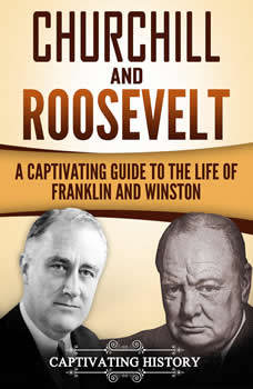 Churchill and Roosevelt: A Captivating Guide to the Life of Franklin and Winston, Captivating History