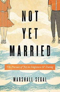 Not Yet Married: The Pursuit of Joy in Singleness and Dating, Marshall Segal