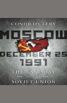 Moscow, December 25,1991: The Last Day of the Soviet Union The Last Day of the Soviet Union, Conor O'Clery