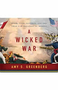 A Wicked War: Polk, Clay, Lincoln and the 1846 U.S. Invasion of Mexico, Amy S. Greenberg