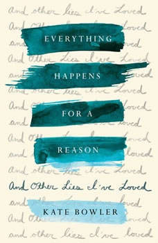 Everything Happens for a Reason: And Other Lies I've Loved And Other Lies I've Loved, Kate Bowler