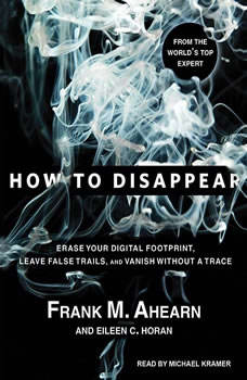 How to Disappear: Erase Your Digital Footprint, Leave False Trails, and Vanish Without a Trace Erase Your Digital Footprint, Leave False Trails, and Vanish Without a Trace, Frank M. Ahearn