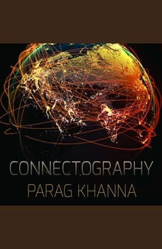 Connectography: Mapping the Future of Global Civilization Mapping the Future of Global Civilization, Parag Khanna