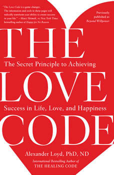 The Love Code: The Secret Principle to Achieving Success in Life, Love, and Happiness, Alexander Loyd, PhD., ND