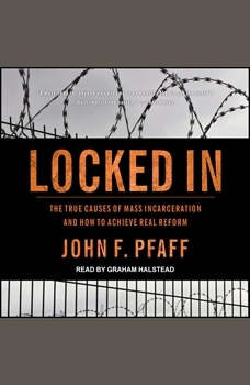 Locked In: The True Causes of Mass Incarceration—and How to Achieve Real Reform, John F. Pfaff