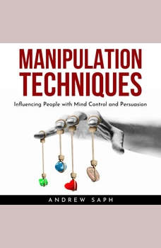 MANIPULATION TECHNIQUES: Influencing People with Mind Control and Persuasion, Andrew Saph